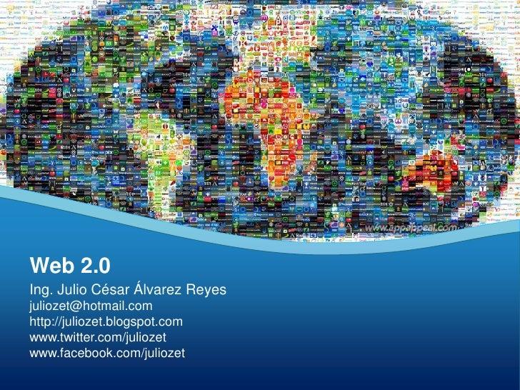 Web 2.0<br />Ing. Julio César Álvarez Reyes<br />juliozet@hotmail.com<br />http://juliozet.blogspot.com<br />www.twitter.c...