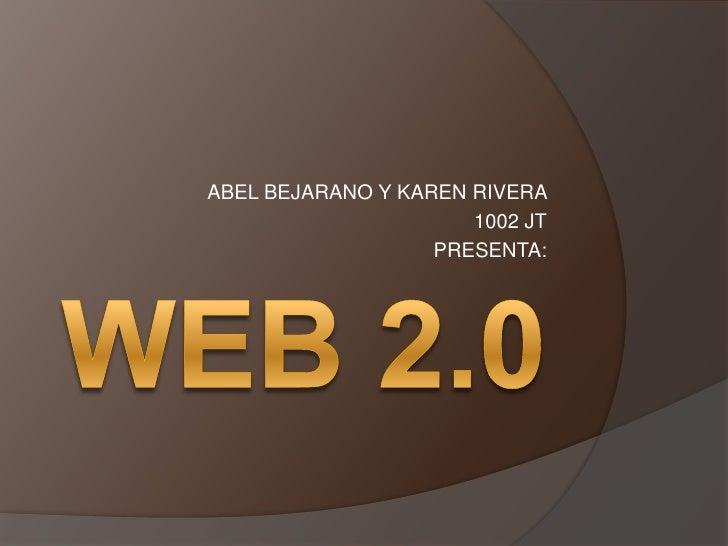 WEB 2.0<br />ABEL BEJARANO Y KAREN RIVERA <br />1002 JT <br />PRESENTA:<br />