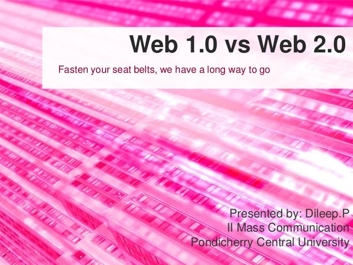 Web 1.0 vs Web 2.0Fasten your seat belts, we have a long way to go                                    Presented by: Dileep...