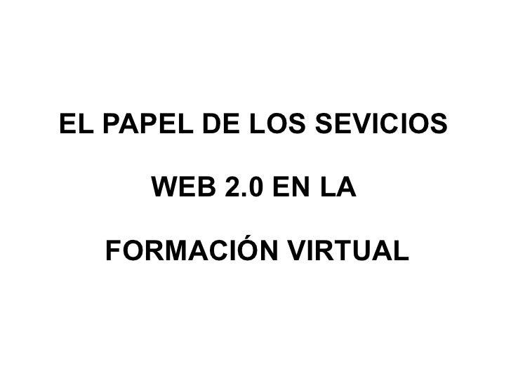 EL PAPEL DE LOS SEVICIOS  WEB 2.0 EN LA  FORMACIÓN VIRTUAL