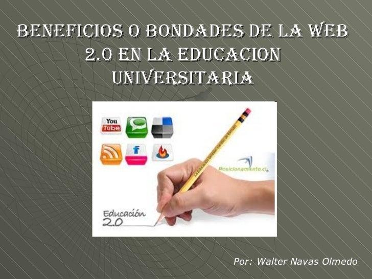 BENEFICIOS O BONDADES DE LA WEB 2.0 EN LA EDUCACION UNIVERSITARIA Por: Walter Navas Olmedo