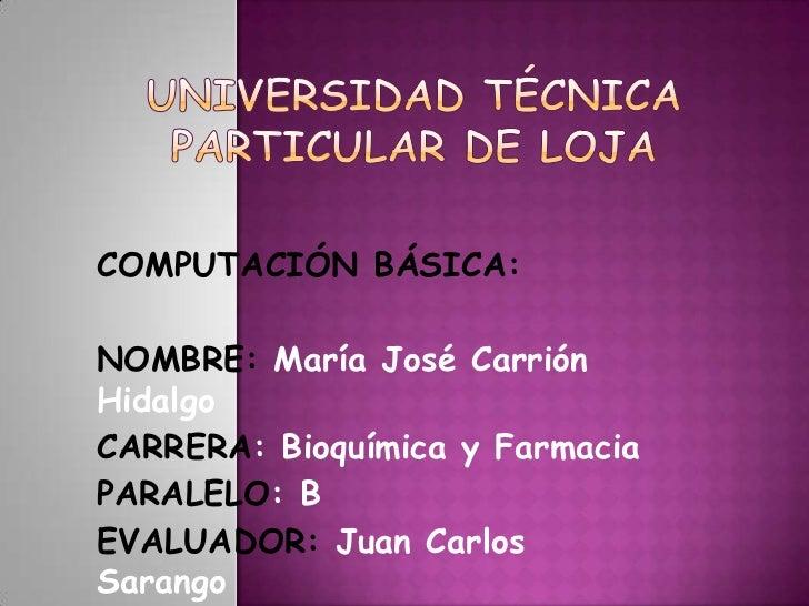 COMPUTACIÓN BÁSICA:NOMBRE: María José CarriónHidalgoCARRERA: Bioquímica y FarmaciaPARALELO: BEVALUADOR: Juan CarlosSarango