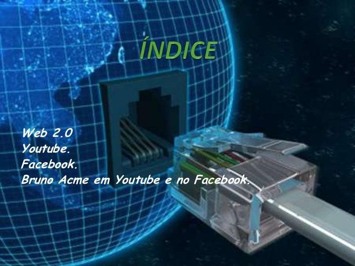 Web 2.0Youtube.Facebook.Bruno Acme em Youtube e no Facebook.