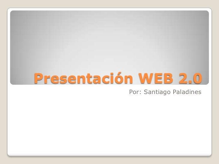 Presentación WEB 2.0           Por: Santiago Paladines