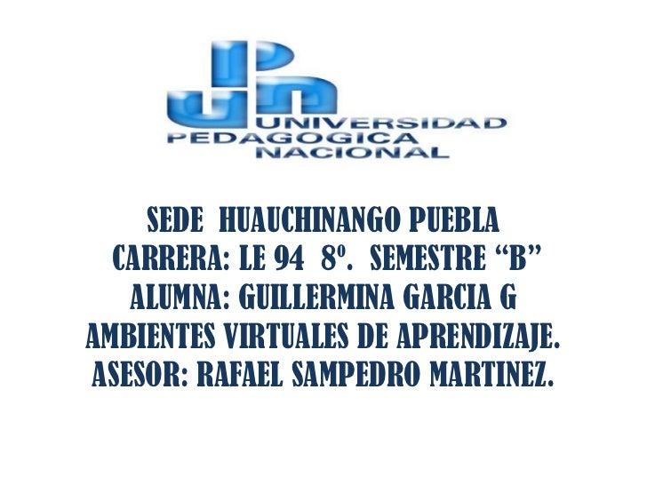 "SEDE HUAUCHINANGO PUEBLA  CARRERA: LE 94 8º. SEMESTRE ""B""   ALUMNA: GUILLERMINA GARCIA GAMBIENTES VIRTUALES DE APRENDIZAJE..."