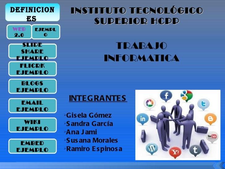 INSTITUTO TECNOLÓGICO SUPERIOR HCPP <ul><li>TRABAJO </li></ul><ul><li>INFORMATICA </li></ul><ul><li>INTEGRANTES </li></ul>...