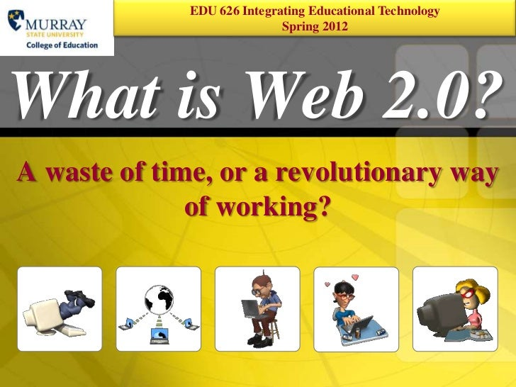 EDU 626 Integrating Educational Technology   1                            Spring 2012What is Web 2.0?A waste of time, or a...