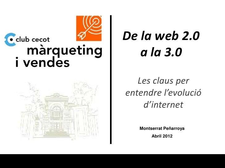 De la web 2.0   a la 3.0   Les claus perentendre l'evolució    d'internet   Montserrat Peñarroya        Abril 2012
