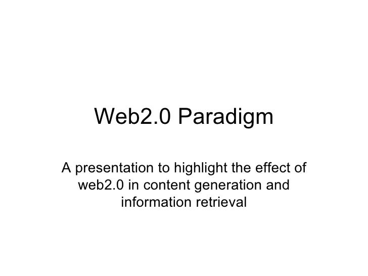 Web2.0 Paradigm A presentation to highlight the effect of web2.0 in content generation and information retrieval