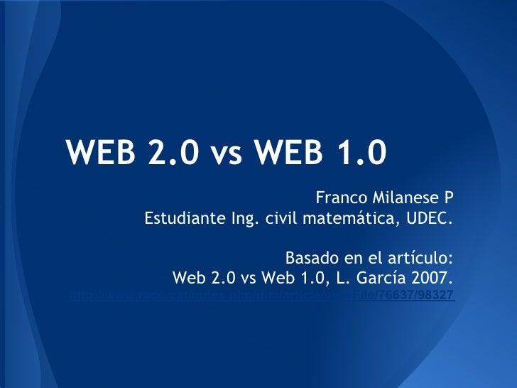 WEB 2.0 vs WEB 1.0                                   Franco Milanese P            Estudiante Ing. civil matemática, UDEC. ...