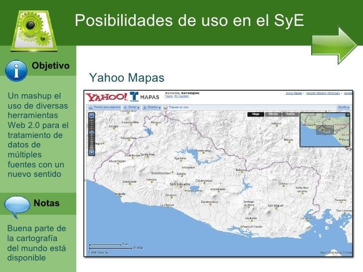Posibilidades de uso en el SyE     Objetivo                   Yahoo MapasUn mashup eluso de diversasherramientasWeb 2.0 pa...
