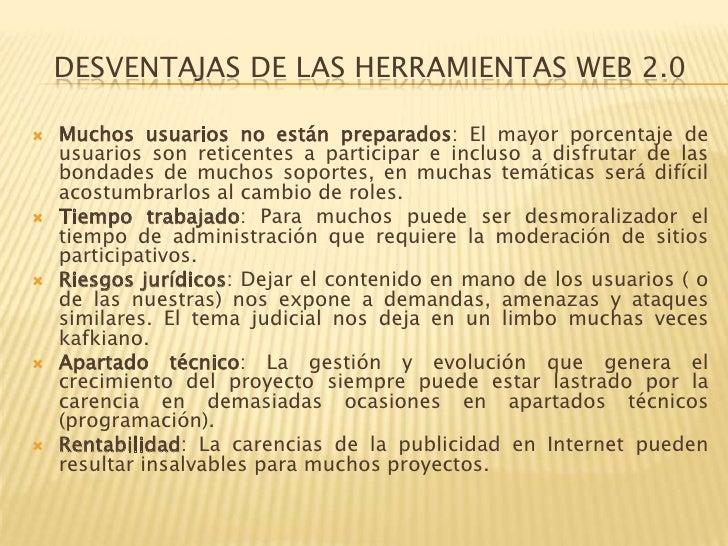 DESVENTAJAS DE LAS HERRAMIENTAS WEB 2.0   Muchos usuarios no están preparados: El mayor porcentaje de    usuarios son ret...
