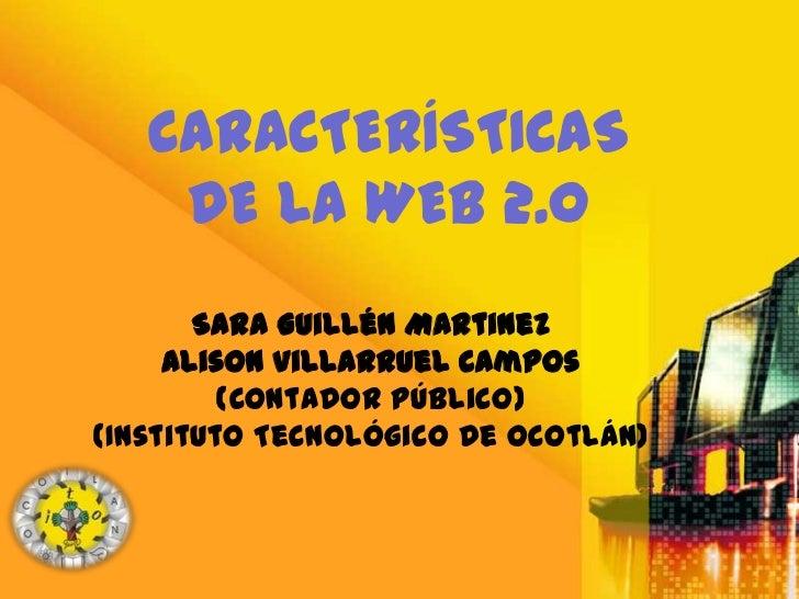 CARACTERÍSTICAS    DE LA WEB 2.0       Sara Guillén Martinez     Alison Villarruel Campos         (Contador Público)(Insti...