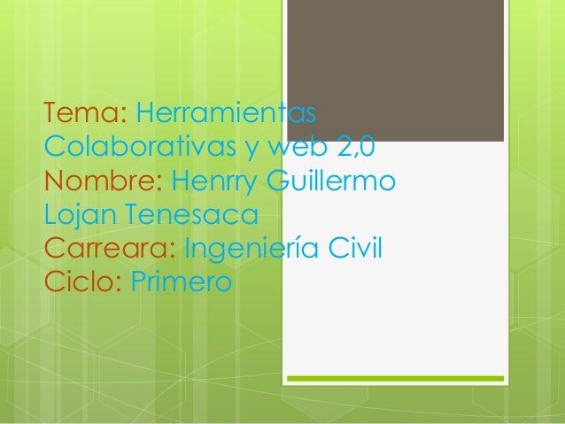 Tema: HerramientasColaborativas y web 2,0Nombre: Henrry GuillermoLojan TenesacaCarreara: Ingeniería CivilCiclo: Primero