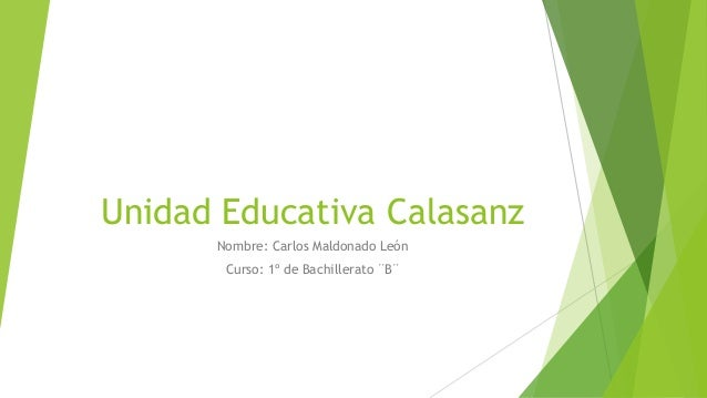Unidad Educativa Calasanz      Nombre: Carlos Maldonado León       Curso: 1º de Bachillerato ¨B¨