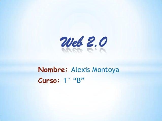 "Web 2.0Nombre: Alexis MontoyaCurso: 1° ""B"""