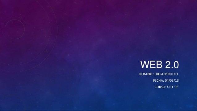 """WEB 2.0NOMBRE: DIEGO PINTO O.       FECHA: 04/03/13        CURSO: 4TO """"B"""""""