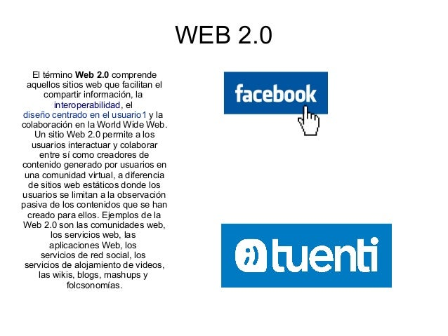 WEB 2.0   El término Web 2.0 comprende aquellos sitios web que facilitan el       compartir información, la          inter...