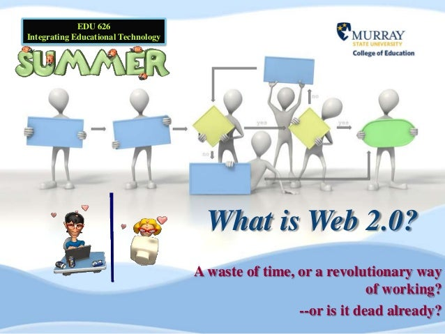 What is Web 2.0? A waste of time, or a revolutionary way of working? --or is it dead already? EDU 626 Integrating Educatio...