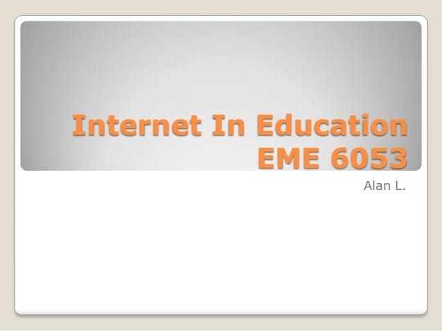 Internet In Education EME 6053 Alan L.