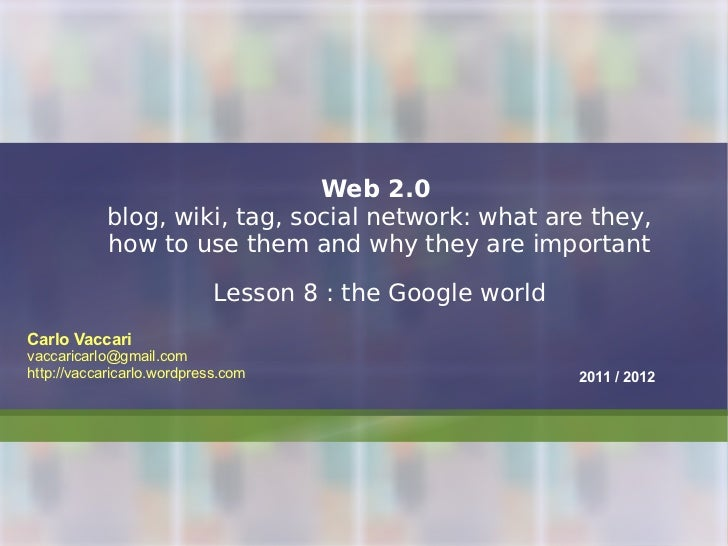 Web 2.0   blog, wiki, tag, social network: what are they, how to use them and why they are important Lesson 8 : the Google...