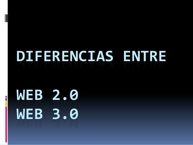 DIFERENCIAS ENTREWEB 2.0WEB 3.0