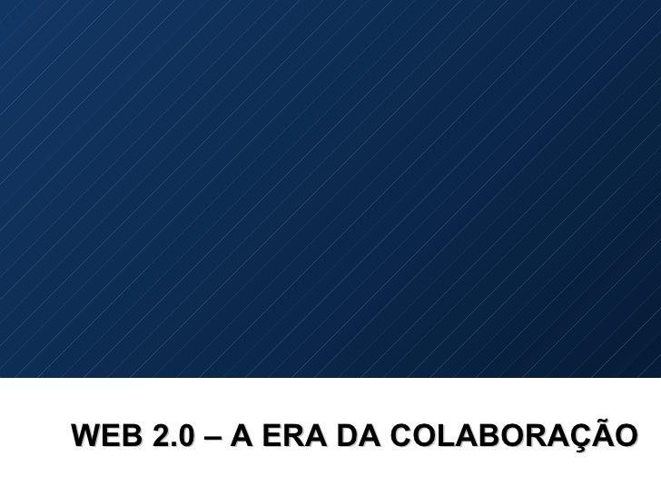 WEB 2.0 – A ERA DA COLABORAÇÃO