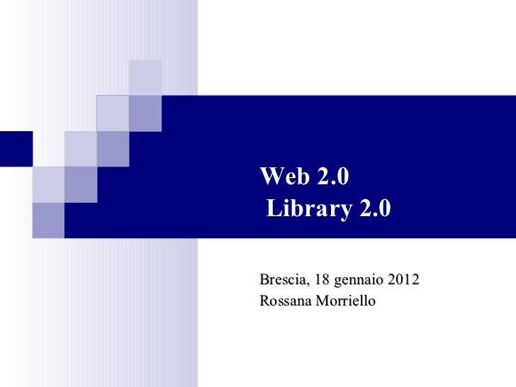 Web 2.0  Library 2.0 Brescia, 18 gennaio 2012 Rossana Morriello