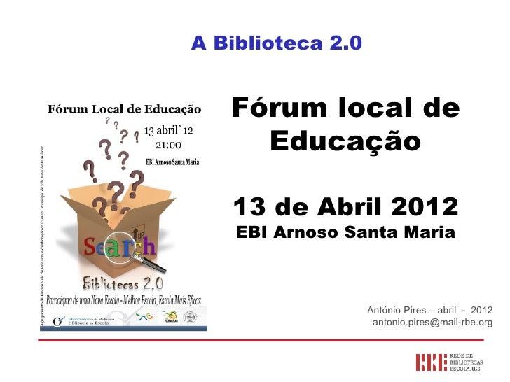 A Biblioteca 2.0   Fórum local de     Educação   13 de Abril 2012    EBI Arnoso Santa Maria                   António Pire...