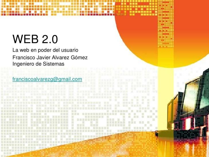 WEB 2.0La web en poder del usuarioFrancisco Javier Alvarez GómezIngeniero de Sistemasfranciscoalvarezg@gmail.com