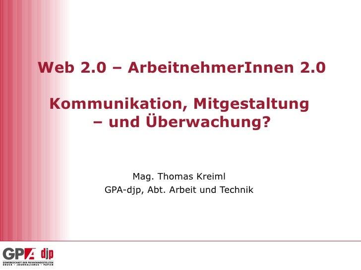 Web 2.0 – ArbeitnehmerInnen 2.0 Kommunikation, Mitgestaltung  – und Überwachung? Mag. Thomas Kreiml GPA-djp, Abt. Arbeit u...