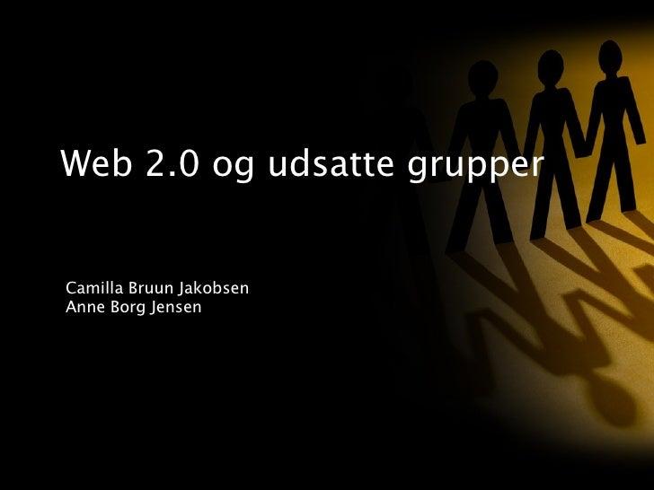 Web 2.0 og udsatte grupper Camilla Bruun Jakobsen Anne Borg Jensen