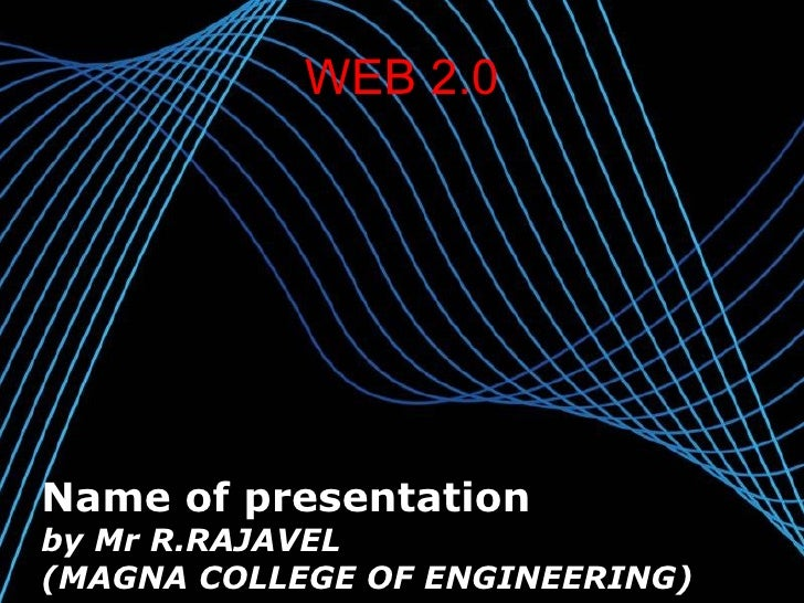 WEB 2.0 Name of presentation by Mr R.RAJAVEL (MAGNA COLLEGE OF ENGINEERING)