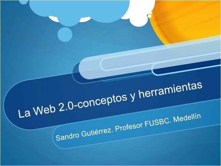 La Web 2.0-conceptos y herramientas <br />Sandro Gutiérrez. Profesor FUSBC. Medellín<br />
