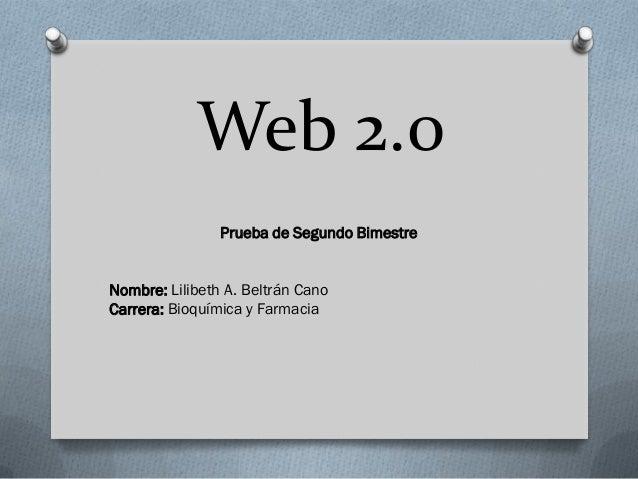 Web 2.0                Prueba de Segundo BimestreNombre: Lilibeth A. Beltrán CanoCarrera: Bioquímica y Farmacia