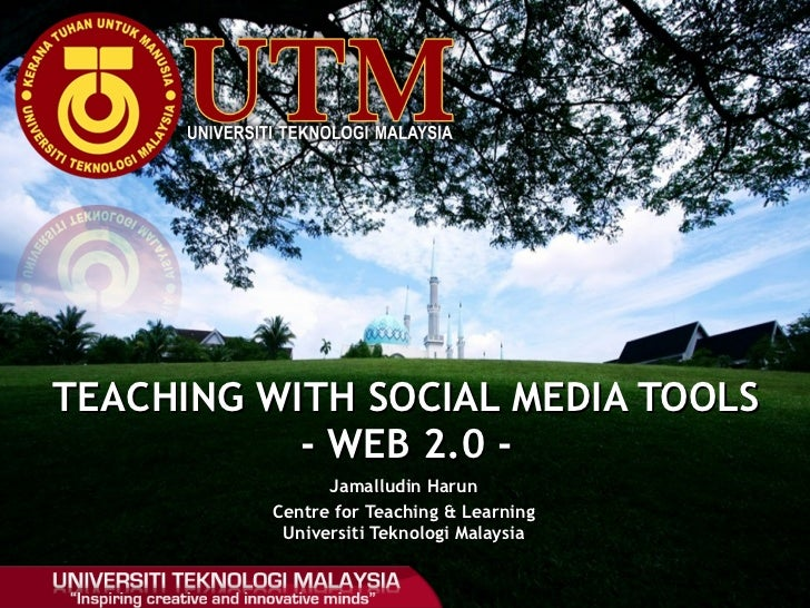 Jamalludin Harun Centre for Teaching & Learning Universiti Teknologi Malaysia TEACHING WITH SOCIAL MEDIA TOOLS - WEB 2.0 -