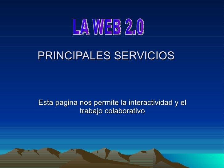PRINCIPALES SERVICIOS Esta pagina nos permite la interactividad y el trabajo colaborativo LA WEB 2.0