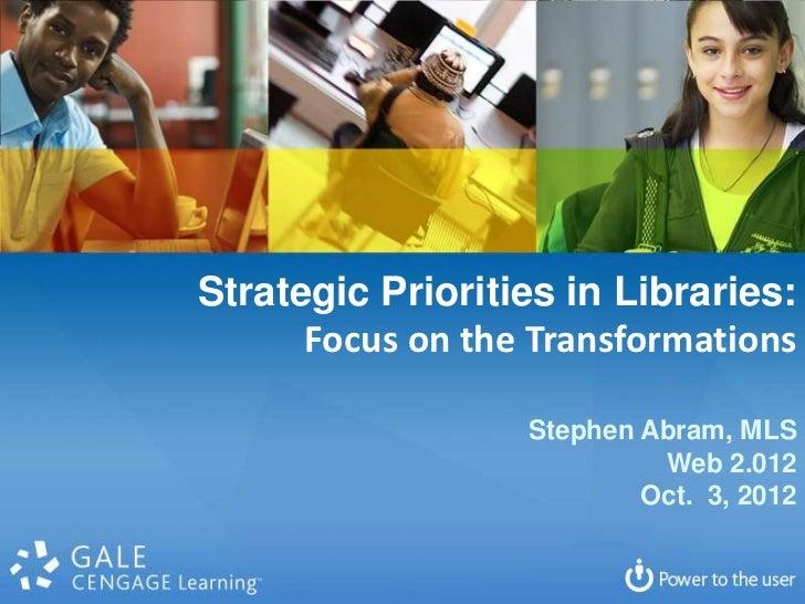 Strategic Priorities in Libraries:      Focus on the Transformations                  Stephen Abram, MLS                  ...