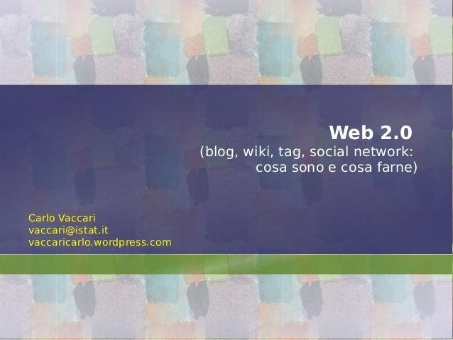 Web 2.0 (blog, wiki, tag, social network: cosa sono e cosa farne) Carlo Vaccari vaccari@istat.it vaccaricarlo.wordpress.com