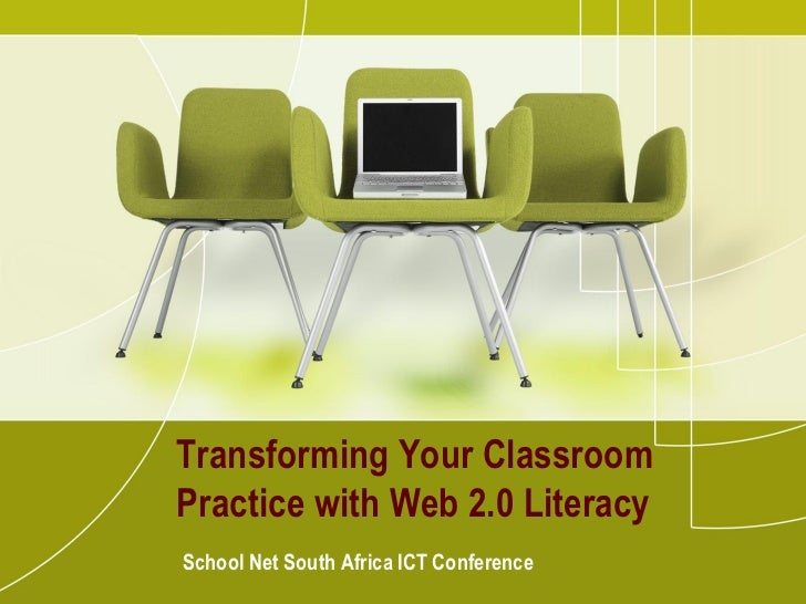 Transforming Your ClassroomPractice with Web 2.0 LiteracySchool Net South Africa ICT Conference