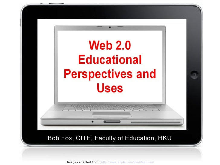 Web 2.0 Educational Perspectives and Uses Bob Fox, CITE, Faculty of Education, HKU Images adapted from :  http://www.apple...