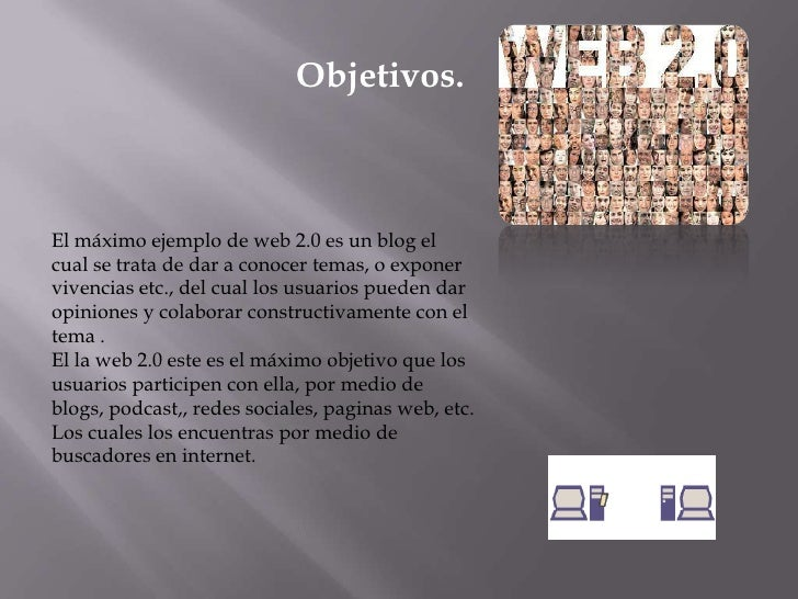 Objetivos.<br />El máximo ejemplo de web 2.0 es un blog el cual se trata de dar a conocer temas, o exponer vivencias etc.,...
