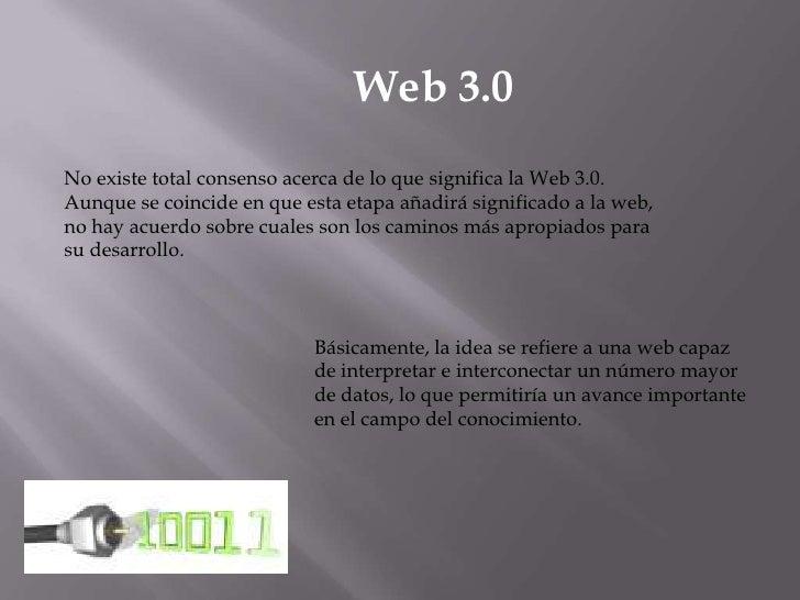 Web 3.0<br />No existe total consenso acerca de lo que significa la Web 3.0. Aunque se coincide en que esta etapa añadirá ...