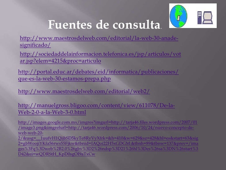 Fuentes de consulta.<br />http://www.maestrosdelweb.com/editorial/la-web-30-anade-significado/<br />http://sociedaddelainf...