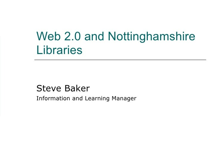Web 2.0 and Nottinghamshire Libraries Steve Baker Information and Learning Manager