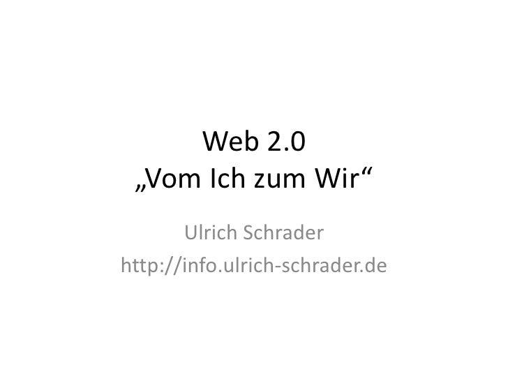 """Web 2.0""""Vom Ich zum Wir""""<br />Ulrich Schrader<br />http://info.ulrich-schrader.de<br />"""