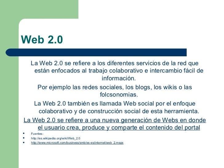 Web 2.0 <ul><li>La Web 2.0 se refiere a los diferentes servicios de la red que están enfocados al trabajo colaborativo e i...