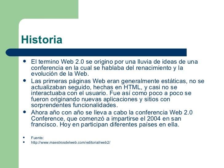 Historia <ul><li>El termino Web 2.0 se origino por una lluvia de ideas de una conferencia en la cual se hablaba del renaci...