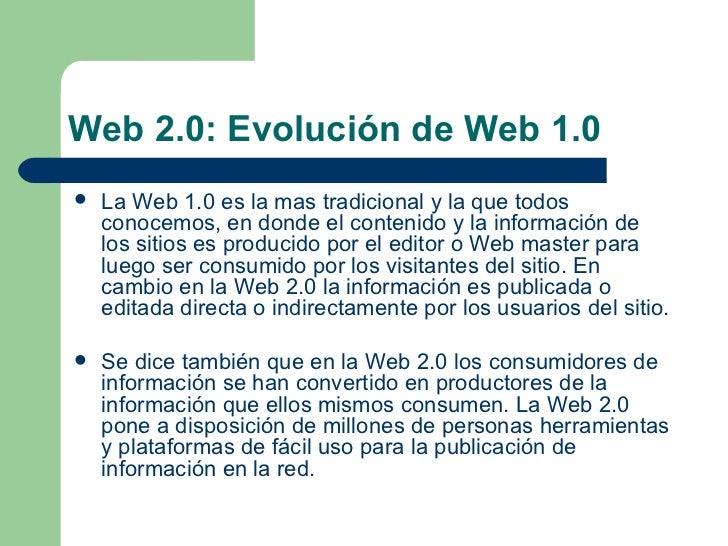 Web 2.0: Evolución de Web 1.0 <ul><li>La Web 1.0 es la mas tradicional y la que todos conocemos, en donde el contenido y l...