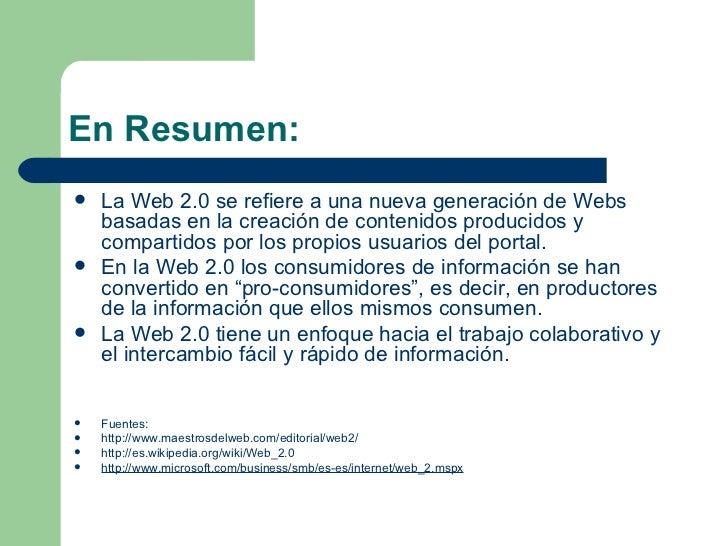 En Resumen: <ul><li>La Web 2.0 se refiere a una nueva generación de Webs basadas en la creación de contenidos producidos y...